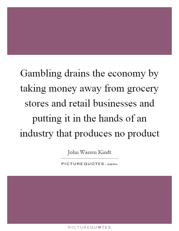 Gambling drains the economy by taking money away from grocery stores and retail businesses and putting it in the hands of an industry that produces no product Picture Quote #1