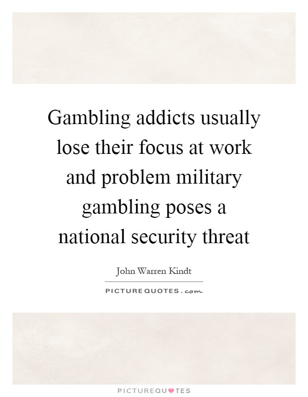 Gambling addicts usually lose their focus at work and problem military gambling poses a national security threat Picture Quote #1
