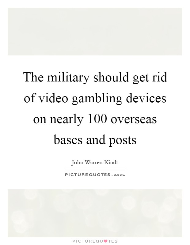 The military should get rid of video gambling devices on nearly 100 overseas bases and posts Picture Quote #1