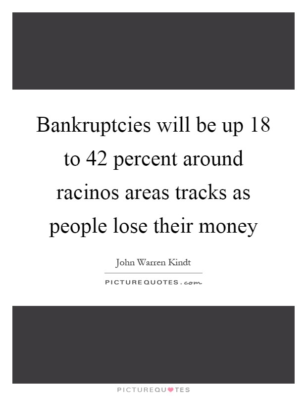 Bankruptcies will be up 18 to 42 percent around racinos areas tracks as people lose their money Picture Quote #1