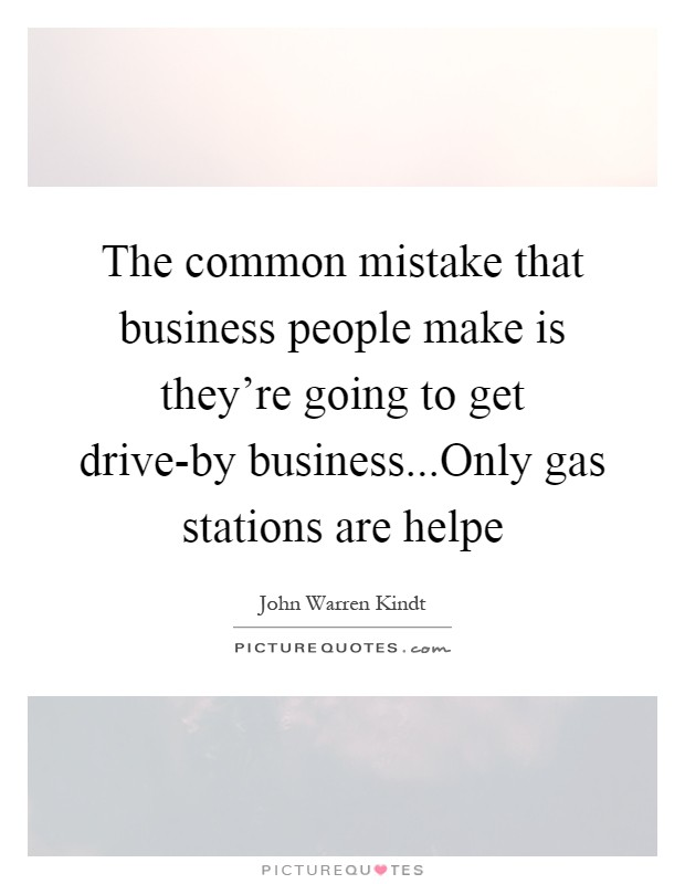 The common mistake that business people make is they're going to get drive-by business...Only gas stations are helpe Picture Quote #1