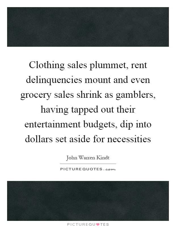 Clothing sales plummet, rent delinquencies mount and even grocery sales shrink as gamblers, having tapped out their entertainment budgets, dip into dollars set aside for necessities Picture Quote #1