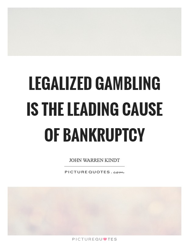 Legalized gambling is the leading cause of bankruptcy Picture Quote #1