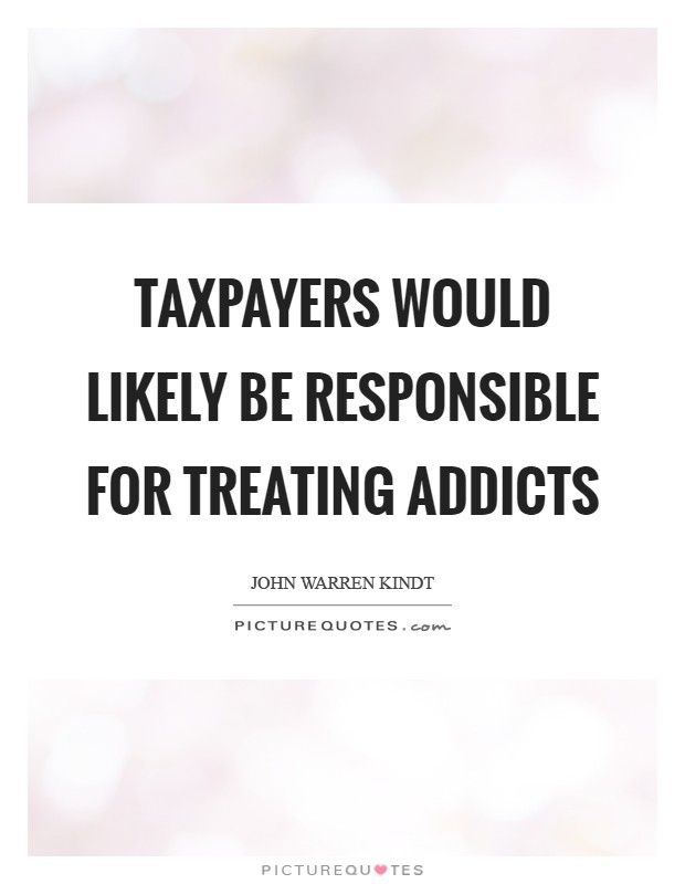 Taxpayers would likely be responsible for treating addicts Picture Quote #1