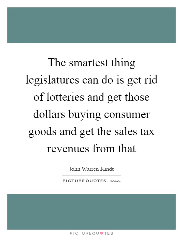 The smartest thing legislatures can do is get rid of lotteries and get those dollars buying consumer goods and get the sales tax revenues from that Picture Quote #1