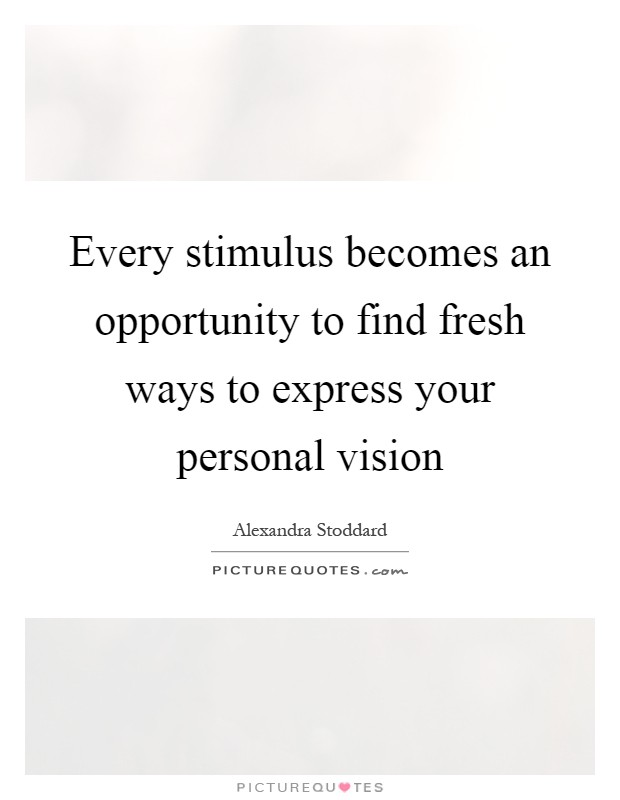 Every stimulus becomes an opportunity to find fresh ways to express your personal vision Picture Quote #1