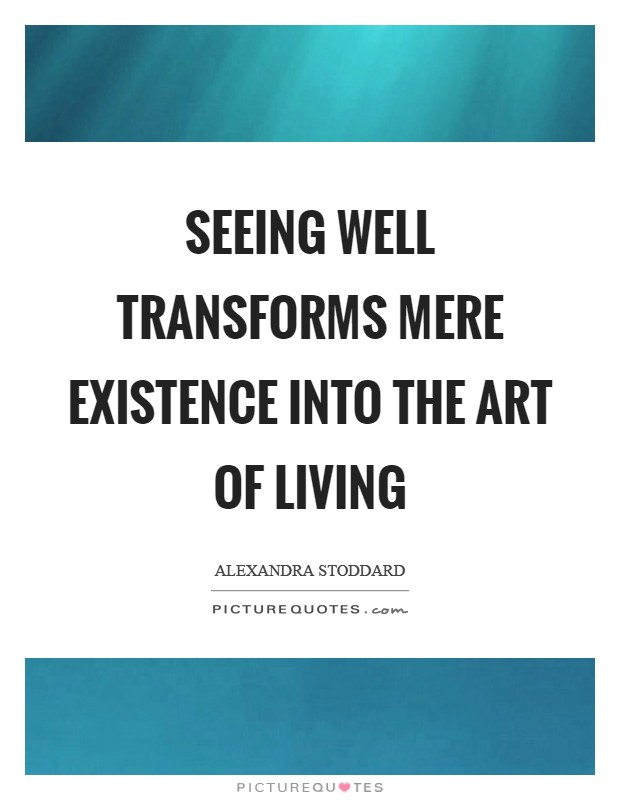 Seeing well transforms mere existence into the art of living Picture Quote #1