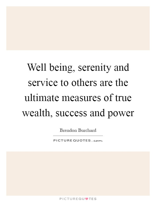 Well being, serenity and service to others are the ultimate measures of true wealth, success and power Picture Quote #1