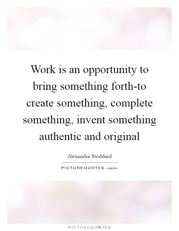 Work is an opportunity to bring something forth-to create something, complete something, invent something authentic and original Picture Quote #1
