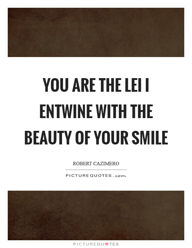You are the lei I entwine with the beauty of your smile Picture Quote #1