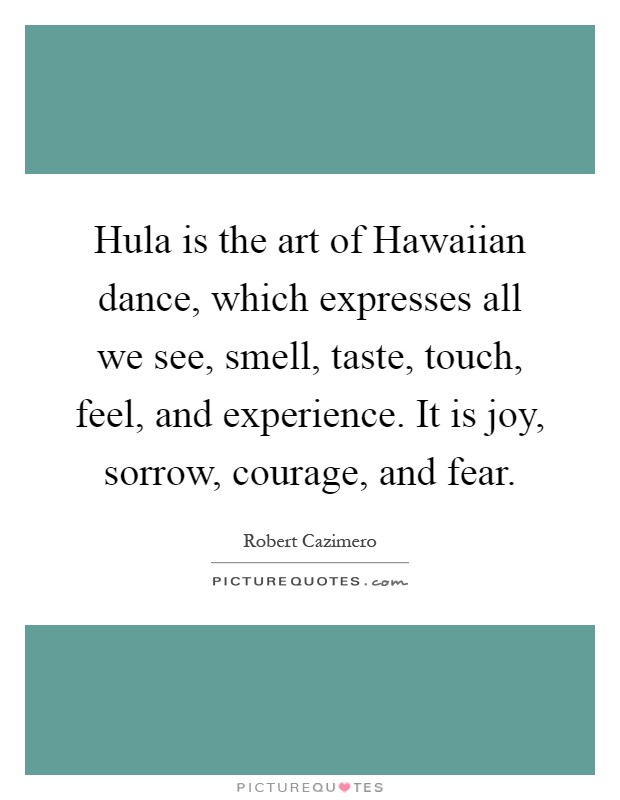 Hula is the art of Hawaiian dance, which expresses all we see, smell, taste, touch, feel, and experience. It is joy, sorrow, courage, and fear Picture Quote #1