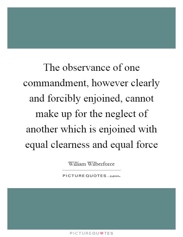 The observance of one commandment, however clearly and forcibly enjoined, cannot make up for the neglect of another which is enjoined with equal clearness and equal force Picture Quote #1