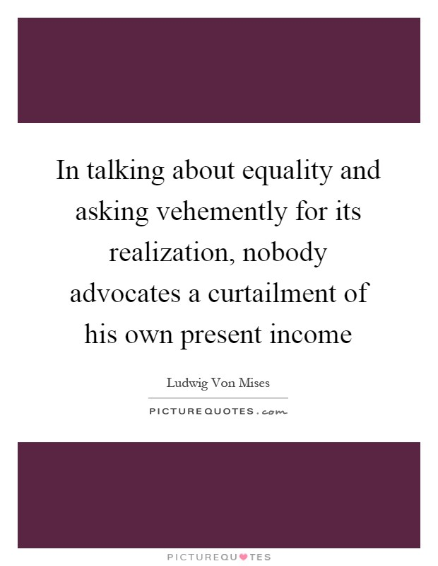 In talking about equality and asking vehemently for its realization, nobody advocates a curtailment of his own present income Picture Quote #1