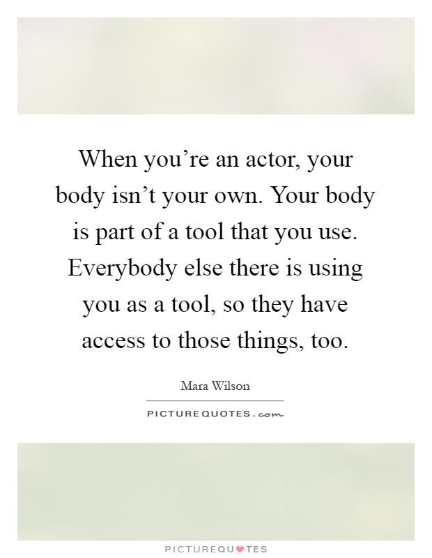 When you're an actor, your body isn't your own. Your body is part of a tool that you use. Everybody else there is using you as a tool, so they have access to those things, too Picture Quote #1
