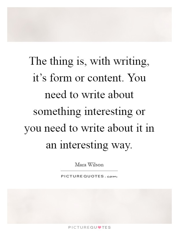 The thing is, with writing, it's form or content. You need to write about something interesting or you need to write about it in an interesting way Picture Quote #1