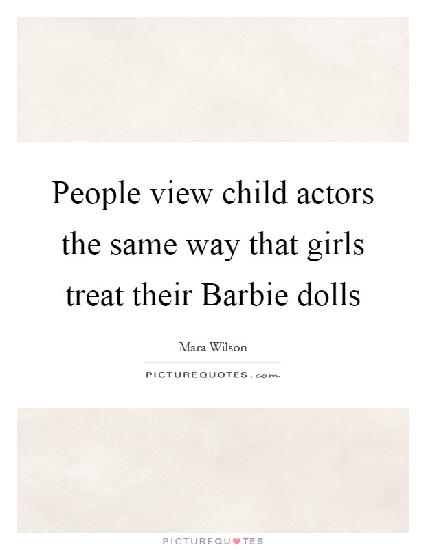 People view child actors the same way that girls treat their Barbie dolls Picture Quote #1