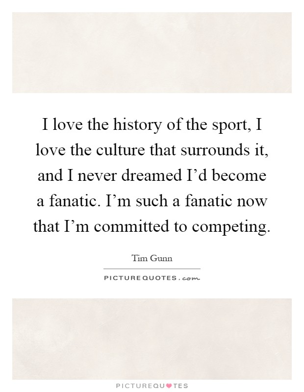 I love the history of the sport, I love the culture that surrounds it, and I never dreamed I'd become a fanatic. I'm such a fanatic now that I'm committed to competing Picture Quote #1