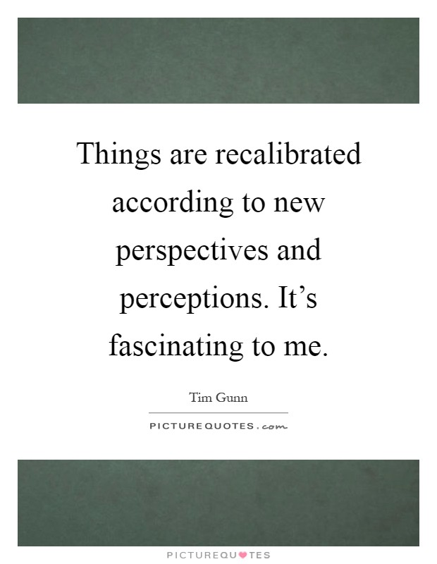 Things are recalibrated according to new perspectives and perceptions. It's fascinating to me Picture Quote #1