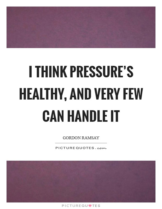 I think pressure's healthy, and very few can handle it Picture Quote #1