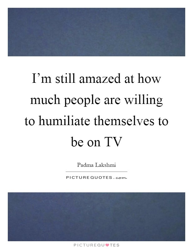 I'm still amazed at how much people are willing to humiliate themselves to be on TV Picture Quote #1