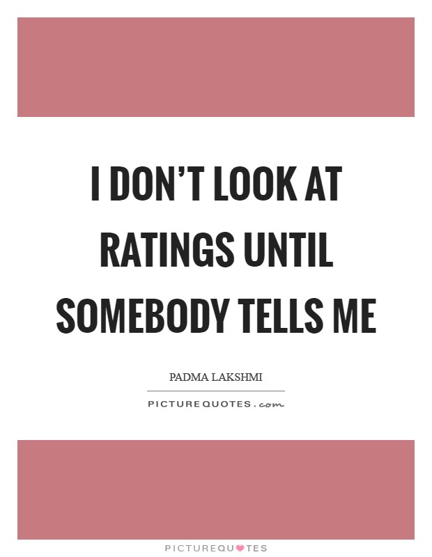 I don't look at ratings until somebody tells me Picture Quote #1