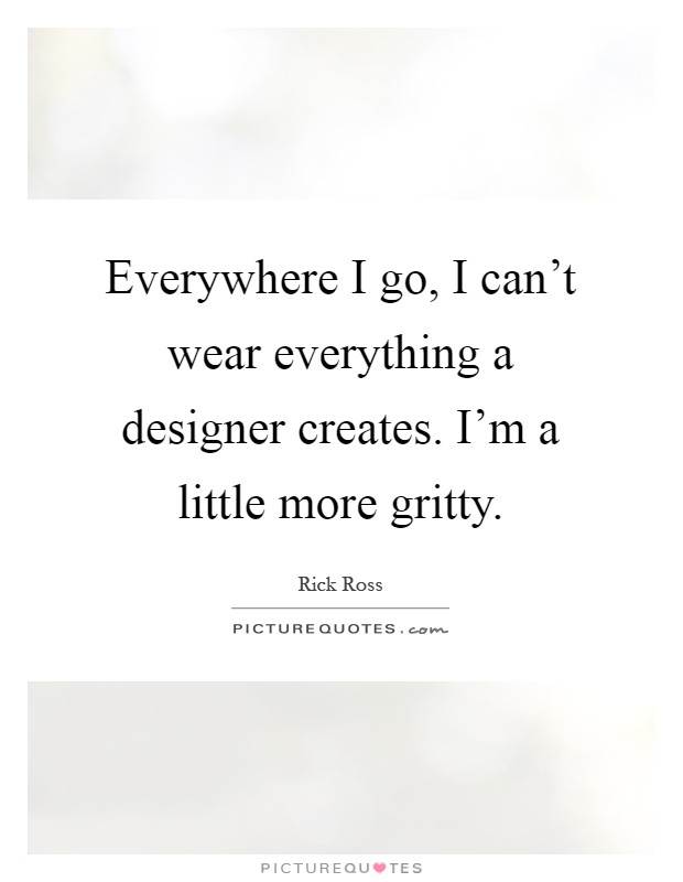Everywhere I go, I can't wear everything a designer creates. I'm a little more gritty Picture Quote #1