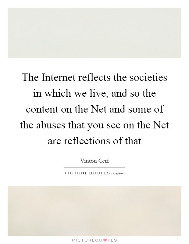 The Internet reflects the societies in which we live, and so the content on the Net and some of the abuses that you see on the Net are reflections of that Picture Quote #1