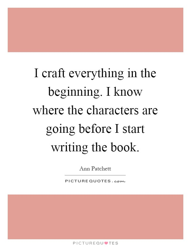I craft everything in the beginning. I know where the characters are going before I start writing the book Picture Quote #1