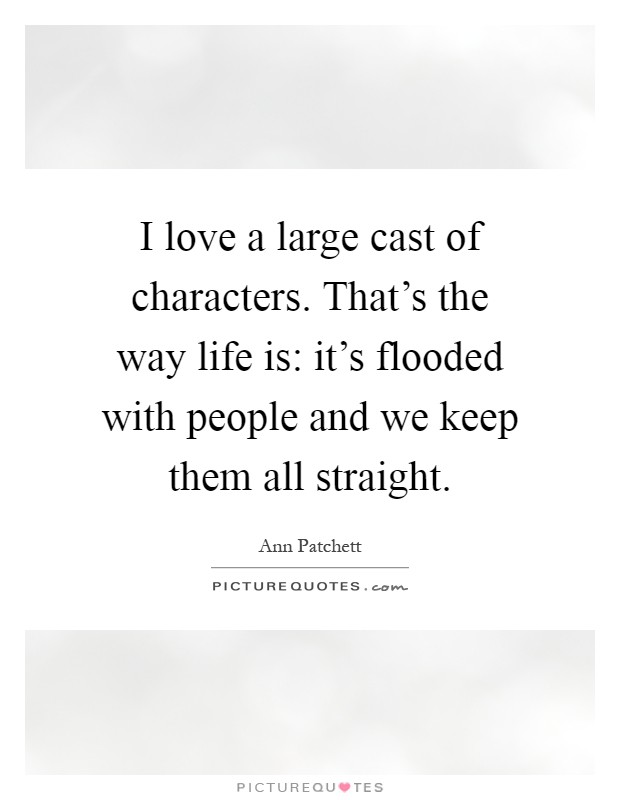 I love a large cast of characters. That's the way life is: it's flooded with people and we keep them all straight Picture Quote #1