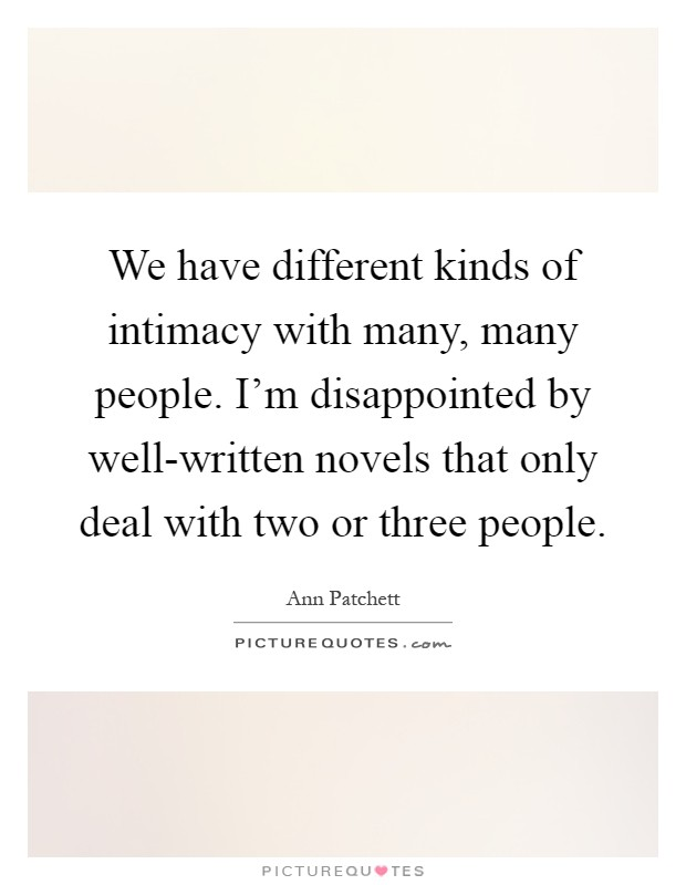We have different kinds of intimacy with many, many people. I'm disappointed by well-written novels that only deal with two or three people Picture Quote #1