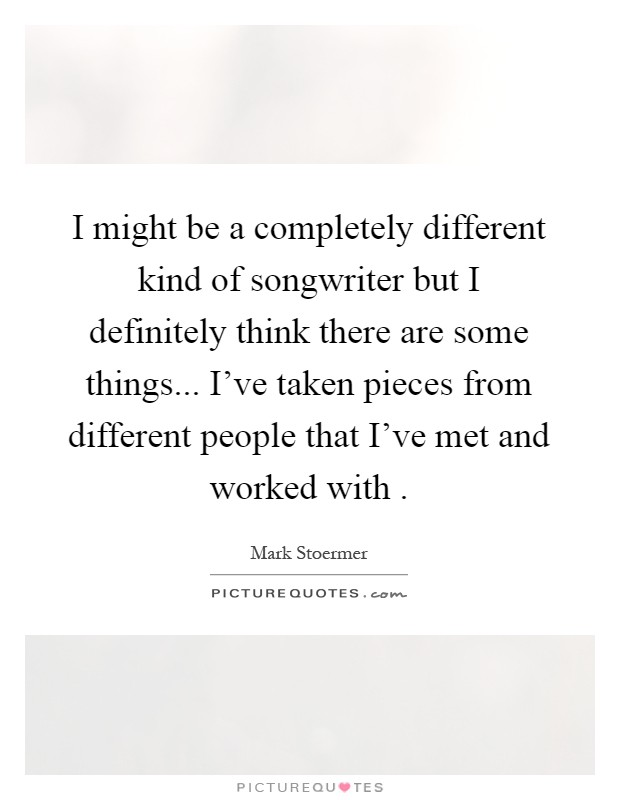 I might be a completely different kind of songwriter but I definitely think there are some things... I've taken pieces from different people that I've met and worked with  Picture Quote #1