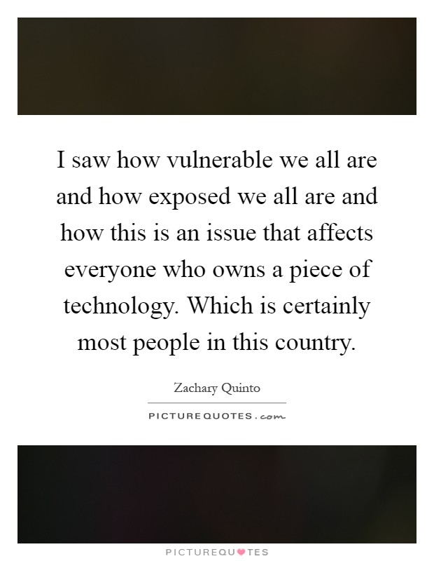 I saw how vulnerable we all are and how exposed we all are and how this is an issue that affects everyone who owns a piece of technology. Which is certainly most people in this country Picture Quote #1