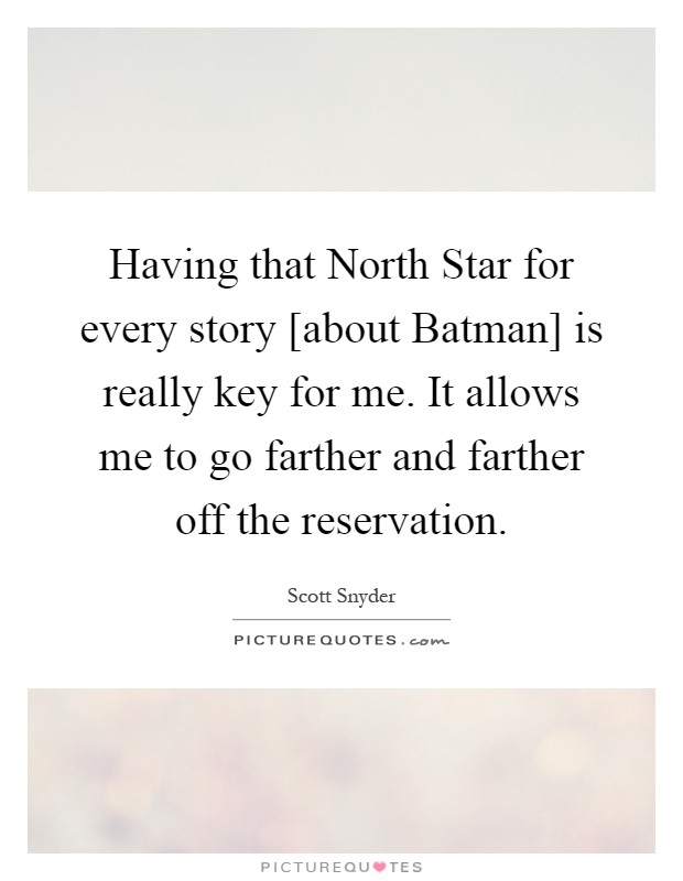 Having that North Star for every story [about Batman] is really key for me. It allows me to go farther and farther off the reservation Picture Quote #1