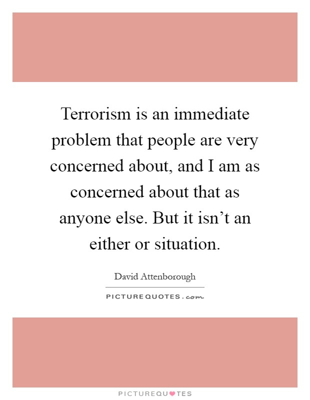 Terrorism is an immediate problem that people are very concerned about, and I am as concerned about that as anyone else. But it isn't an either or situation Picture Quote #1