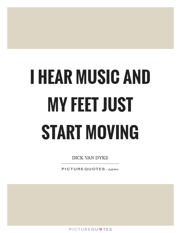 I hear music and my feet just start moving Picture Quote #1