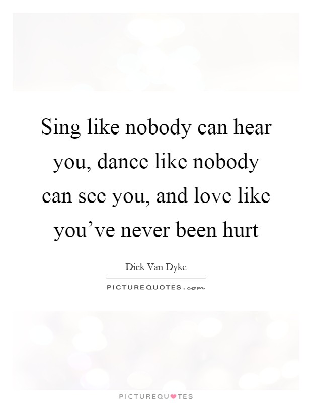 Sing like nobody can hear you, dance like nobody can see you, and love like you've never been hurt Picture Quote #1