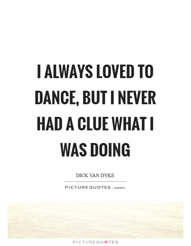 I always loved to dance, but I never had a clue what I was doing Picture Quote #1