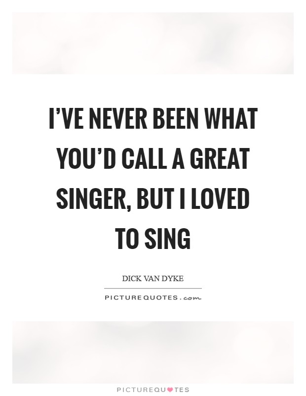 I've never been what you'd call a great singer, but I loved to sing Picture Quote #1