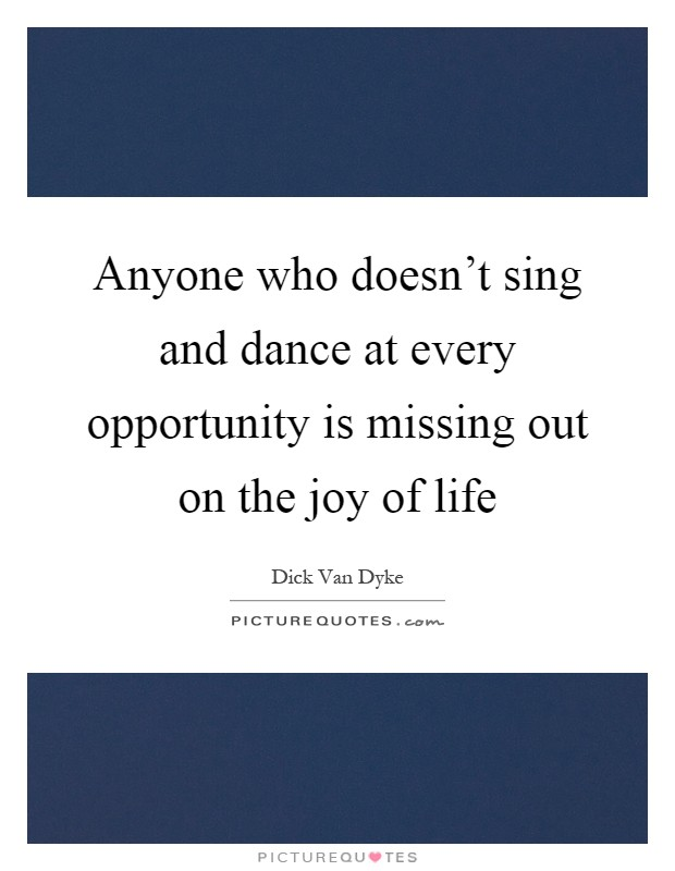 Anyone who doesn't sing and dance at every opportunity is missing out on the joy of life Picture Quote #1