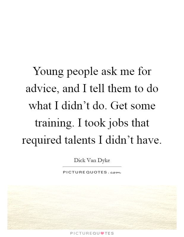 Young people ask me for advice, and I tell them to do what I didn't do. Get some training. I took jobs that required talents I didn't have Picture Quote #1