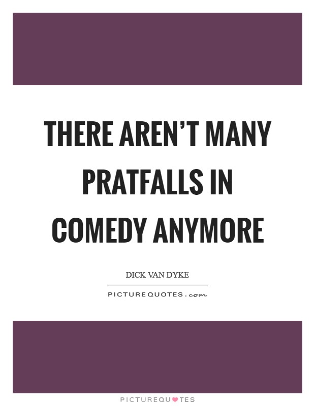 There aren't many pratfalls in comedy anymore Picture Quote #1