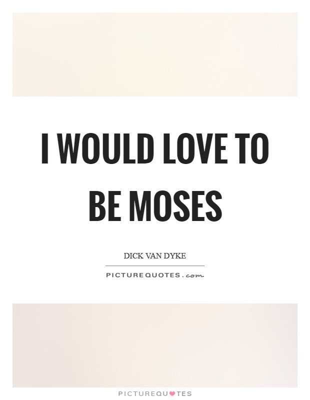 I would love to be Moses Picture Quote #1