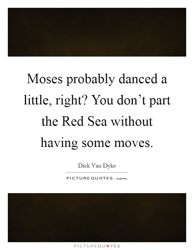 Moses probably danced a little, right? You don't part the Red Sea without having some moves Picture Quote #1