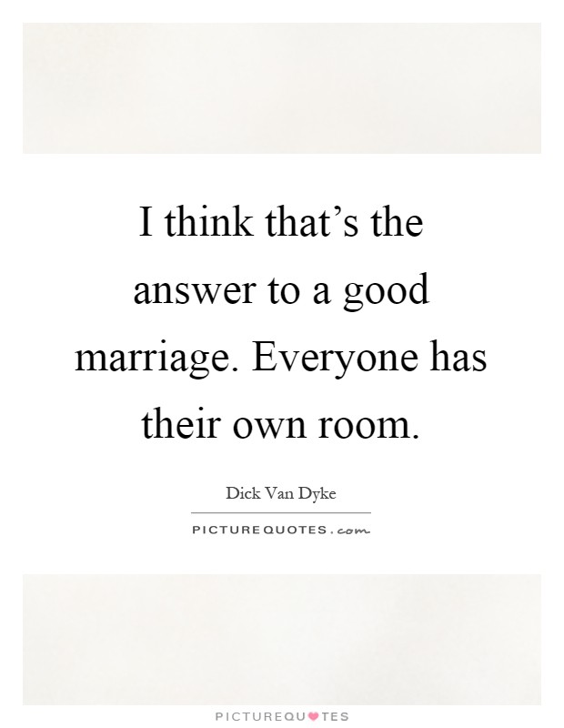 I think that's the answer to a good marriage. Everyone has their own room Picture Quote #1