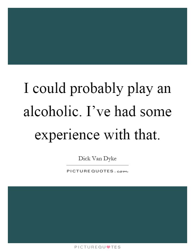 I could probably play an alcoholic. I've had some experience with that Picture Quote #1