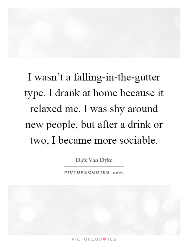 I wasn't a falling-in-the-gutter type. I drank at home because it relaxed me. I was shy around new people, but after a drink or two, I became more sociable Picture Quote #1