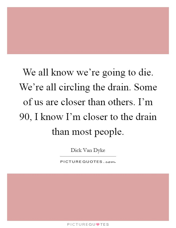 We all know we're going to die. We're all circling the drain. Some of us are closer than others. I'm 90, I know I'm closer to the drain than most people Picture Quote #1