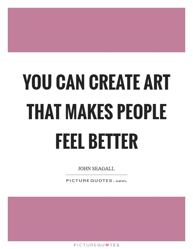 You can create art that makes people feel better Picture Quote #1
