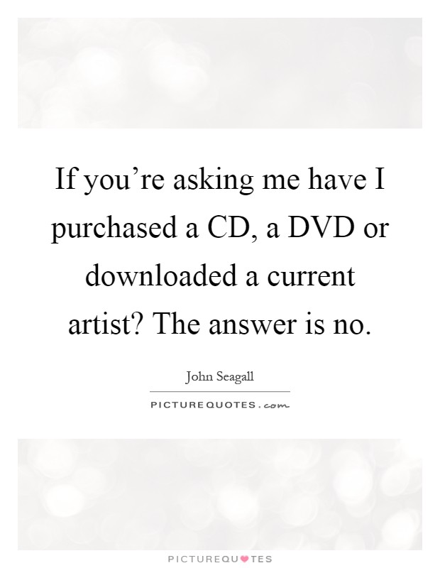If you're asking me have I purchased a CD, a DVD or downloaded a current artist? The answer is no Picture Quote #1