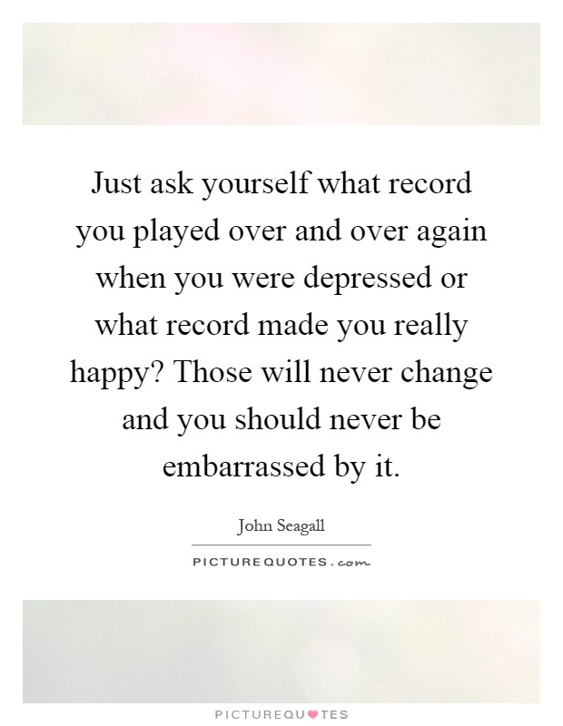 Just ask yourself what record you played over and over again when you were depressed or what record made you really happy? Those will never change and you should never be embarrassed by it Picture Quote #1